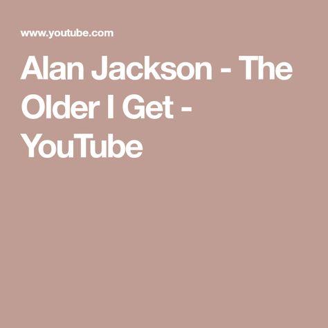 Alan Jackson The Older I Get Youtube Alan Jackson The Older