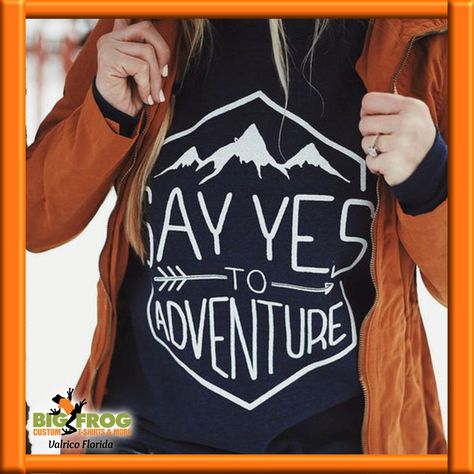 Say Yes To Adventure! Custom t-shirts available at #BigFrog in #Valrico. email:DesignersValrico@BigFrog.com