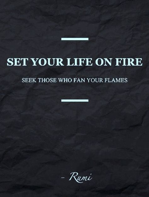 """""""Set your life on fire. Seek those who fan your flames."""" -Rumi"""