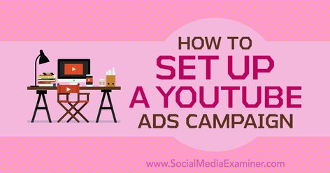 How to Set Up a YouTube Ads Campaign : Social Media Examiner