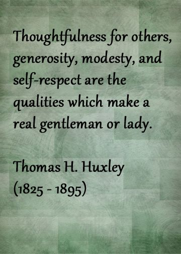thoughtfulness for others generosity modesty self respect are  thoughtfulness for others generosity modesty self respect are the qualities which make a real gentleman or lady quotes words respect