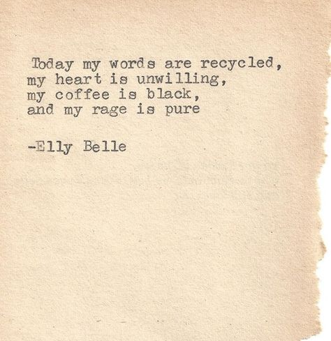 """""""Today my words are recycled, my heart is unwilling, my coffee is black, and my rage is pure.""""  Elly Belle"""