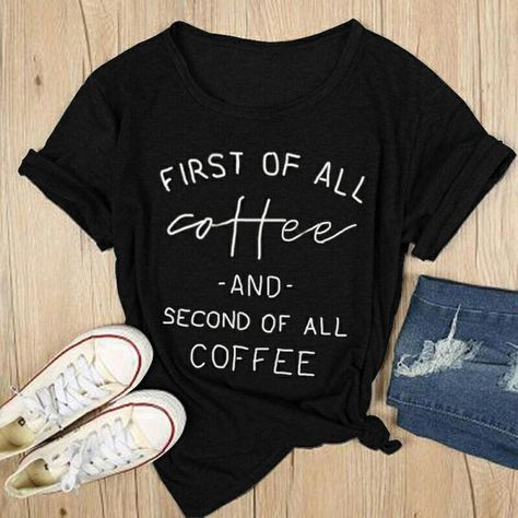 First Of All Coffee And Second Of All Coffee Letter Print Tshirt