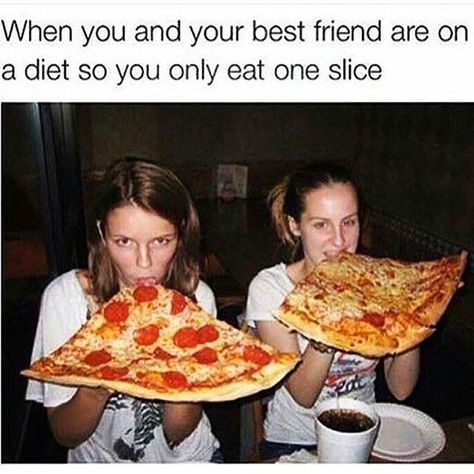 when you and your best friend are on a diet so you only eat one slice.