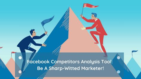 Be A Sharp-Witted Marketer In 2021, With Facebook Competitors Analysis Tool!