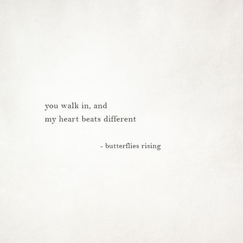 you walk in and my heart beats different butterflies rising