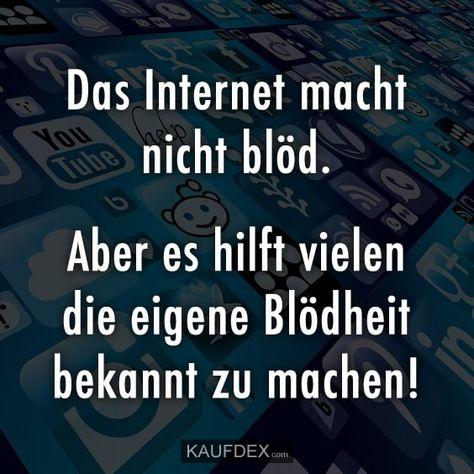 Das Internet macht nicht blöd. Aber es hilft vielen die eigene Blödheit bekannt zu machen!