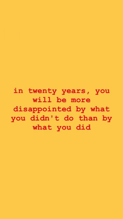 """""""In twenty years, you will be more disappointed by what you didn't do than by what you did."""""""