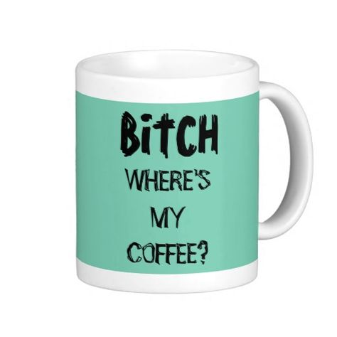 Bitch, where;s my coffee? Mug