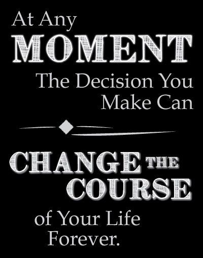 At any Moment, I can Change the Course of my Life!!! I choose this Moment to Achieve in Believing in my Life's Changes for me :-) :-)