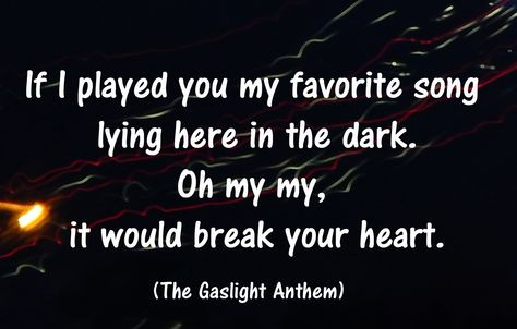 If I played you my favorite song lying here, in the dark.  Oh my my, it would break your heart.   - The Gaslight Anthem