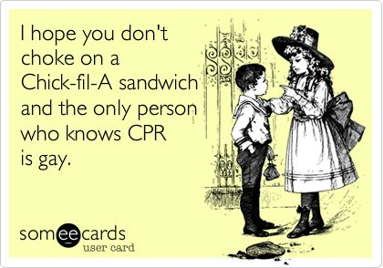 I hope you don't choke on a Chick-fil-A sandwich and the only person who knows CPR is gay.