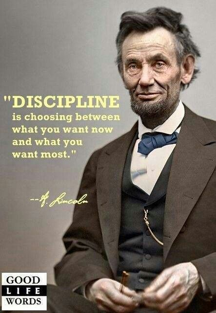 Lincoln quote about Discipline... Discipline is choosing between what you want most and what you want now.