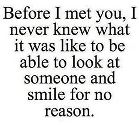 """""""Before I met you, I never knew what it was like to be able to look at someone and smile for no reason."""""""