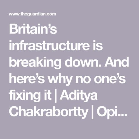 Britain's infrastructure is breaking down. And here's why no one's fixing it