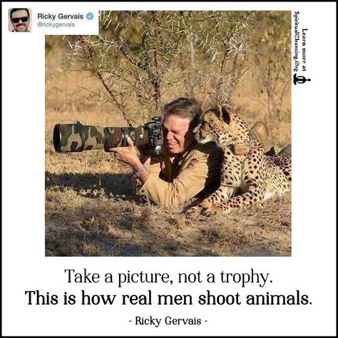 Take a picture, not a trophy. This is how real men shoot animals