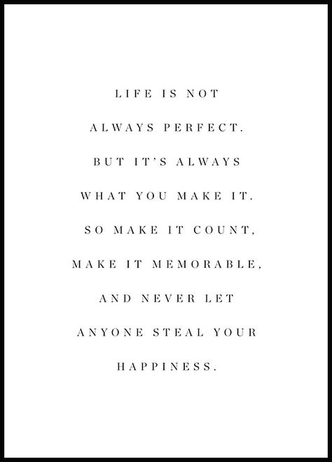 """A beautiful typographic poster in black and white with the text: """"Life is not always perfect. But it's always what you make it. So make it count. Make it memorable. And never let anyone steal your happiness."""""""