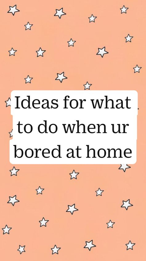 Ideas for what to do when ur bored at home