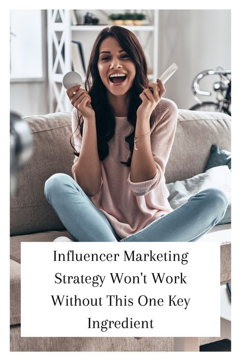 Influencer Marketing Strategy Won't Work Without This One Key Ingredient