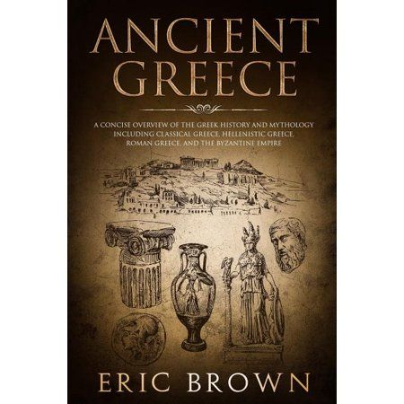 Ancient History Ancient Greece A Concise Overview Of The Greek History And Mythology Including Classical Greece Hellenistic Greece Roman Greece And The Byz In 2021 Classical Greece Greek History Hellenistic