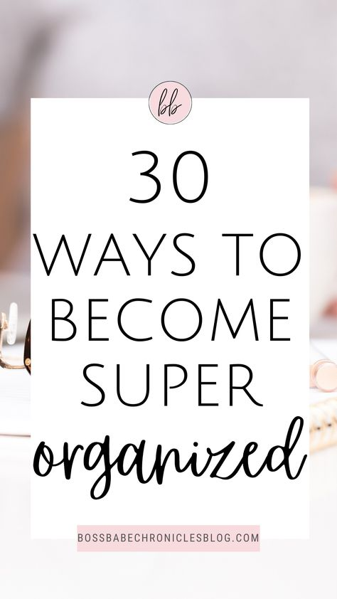 30 Ways To Become Super Organized