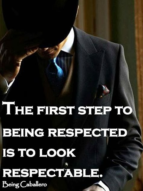 The First Step To Being Respected Is To Look Respectable With
