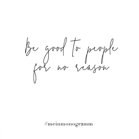 Be good to people for no reason. Zitat, englisch, kurz, nachdenken, Hoffnung, Freundschaft, lachen, Zukunft, Sehnsucht   Quote, motivational, short, inspirational, to live by, positive, about moving on, life, cute