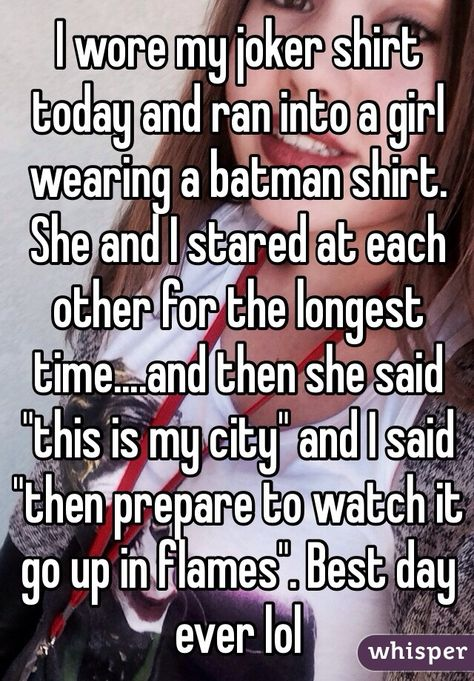 """I wore my joker shirt today and ran into a girl wearing a batman shirt. She and I stared at each other for the longest time....and then she said """"this is my city"""" and I said """"then prepare to watch it go up in flames"""". Best day ever lol"""