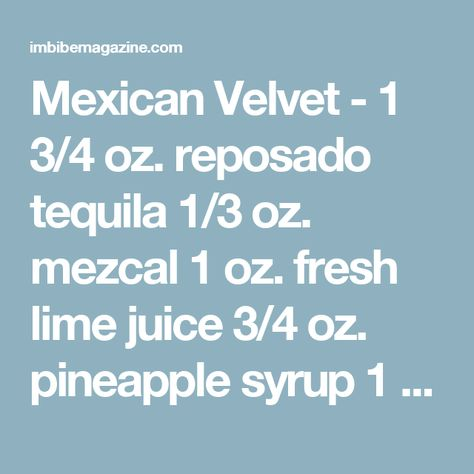 Mexican Velvet - 1 3/4 oz. reposado tequila 1/3 oz. mezcal 1 oz. fresh lime juice 3/4 oz. pineapple syrup 1 tsp. falernum, for rinse Tools: shaker, strainer Glass: cocktail Garnish: thin slice of lime peel  Combine all ingredients except falernum in a shaker and fill with ice. Shake to chill, then strain into chilled cocktail glass that's been rinsed with falernum. Garnish.