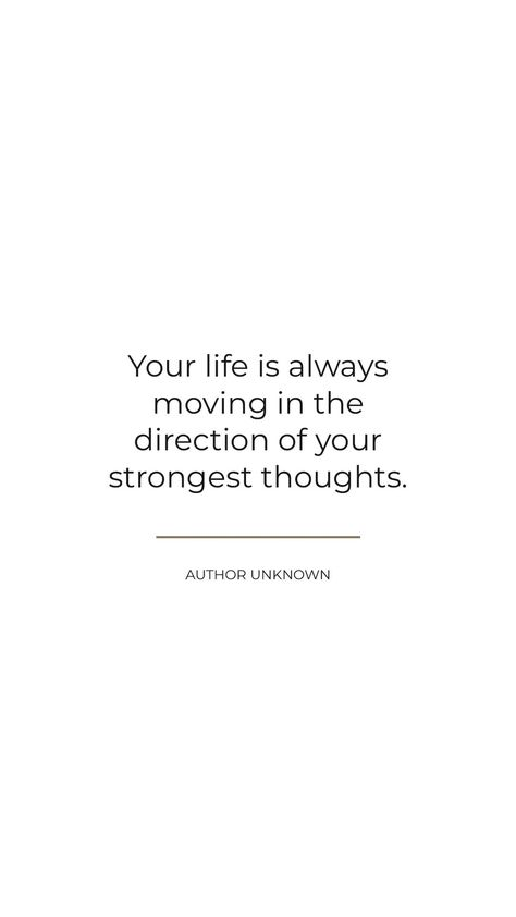 Author Unknown: Your life is always moving in the direction of your strongest thoughts.