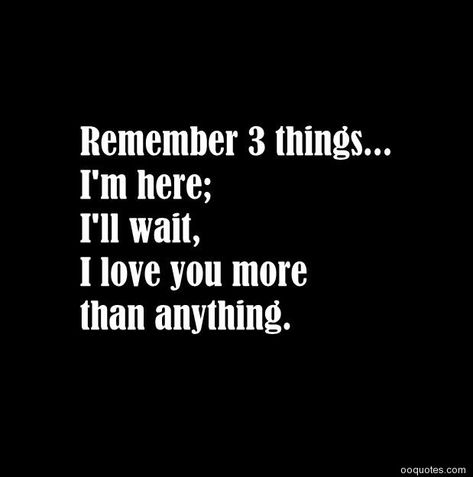 Remember 3 things…I'm here;I'll wait,I love you more than anything.