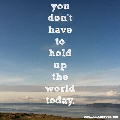 You don't have to hold up the world today. (What story can you set down today?)