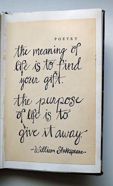 """""""the meaning of life is to find your gift.  the purpose of life is to give it away""""  William Shakespeare.  Also attributed to Pablo Picasso."""