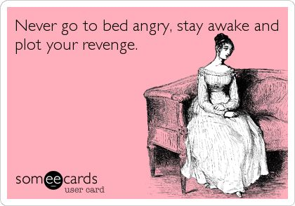 Never go to bed angry, stay awake and plot your revenge Some E - stay awake