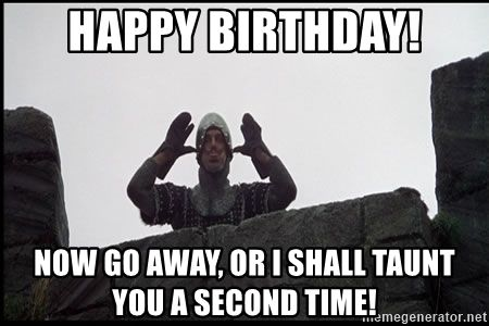 Happy Birthday Now Go Away Or I Shall Taunt You A Second Time Monty Python French Knight Taunt Happy Birthday Meme Happy Birthday Fun You Are The Father