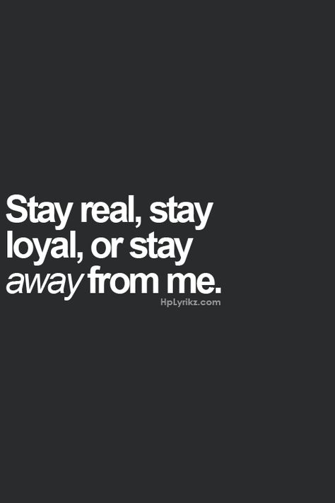 stay real, stay loyal, or stay away from me