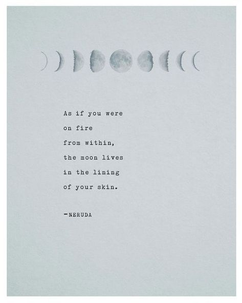 """""""As if you were on fire from within, the moon lives in the lining of your skin."""" - Pablo Neruda"""