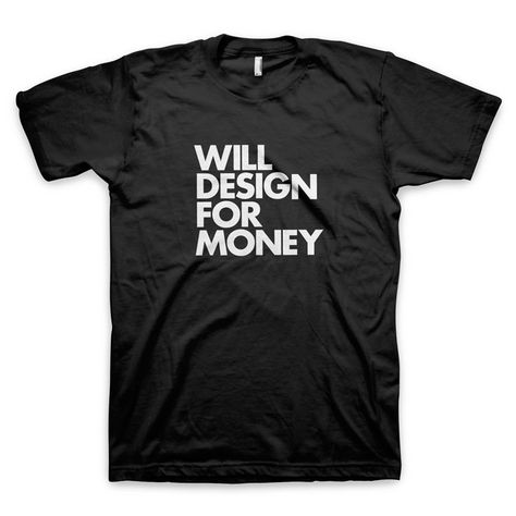 """WILL DESIGN FOR MONEY"" T-Shirt #graphic #design #gifts"