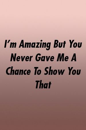 I M Amazing But You Never Gave Me A Chance To Show You That By Relationdepot Xyz I Know My Worth Give It To Me Badass Quotes