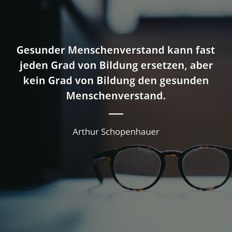 Gesunder Menschenverstand kann fast jeden Grad von Bildung ersetzen, aber kein Grad von Bildung den gesunden Menschenverstand. - Arthur Schopenhauer #bildung