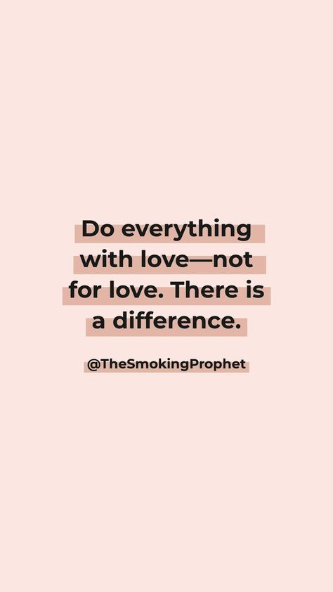 Do everything with love—not for love, there is a difference. ©️ The Smoking Prophet