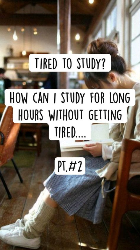 Tired to study?  How can i study for long hours without getting tired....  Pt.#2