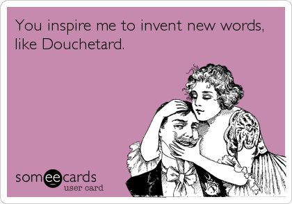 You inspire me to invent new words, like Douchetard.
