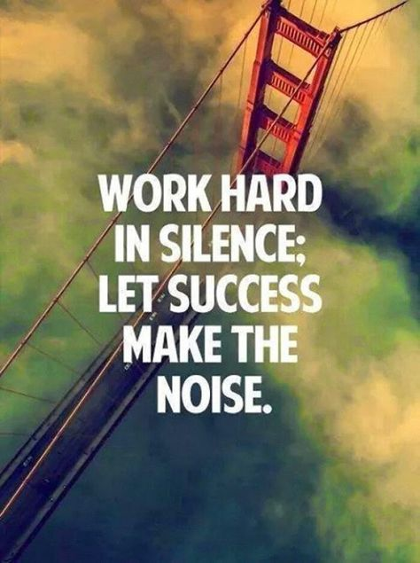 Well said!!!! WORK hard in silence! Let the success make the noise... No matter what happens in Life don't show off to everyone... Be humble and let your mates do the rest.... Why would you show off?? You wouldn't grab people's attention. The only thing you'll be grabbing is the enviousness from others..