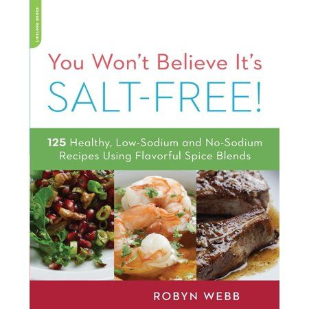 You Won T Believe It S Salt Free 125 Healthy Low Sodium And No Sodium Recipes Using Flavorful Spice Blends Paperback Walmart Com Salt Free Recipes Low Salt Recipes No Salt Recipes