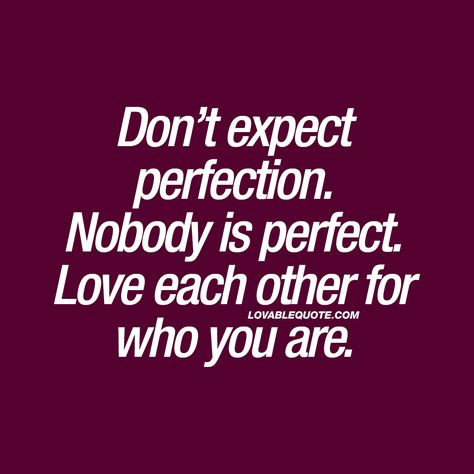 Don't expect perfection. Nobody is perfect. Love each other