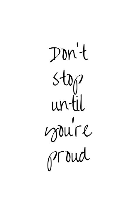 Don't stop until you're proud, and then go farther. Keep pushing and show up every day!