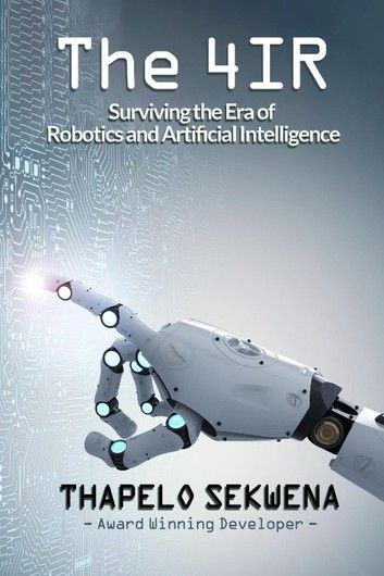 The 4ir Surviving The Era Of Robotics And Artificial Intelligence Ebook By Thapelo Sekwena Rakuten Kobo In 2020 Robotics And Artificial Intelligence Machine Learning Artificial Intelligence Artificial Intelligence Technology