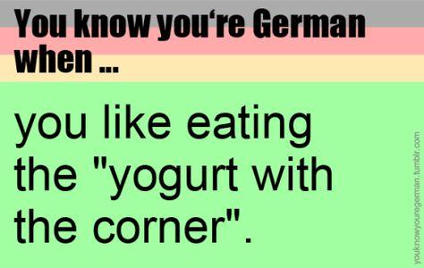 """Du weißt, dass du Deutsch bist, wenn …du gerne den """"Joghurt mit der Ecke"""" isst. (Submitted by robs-groupie)"""