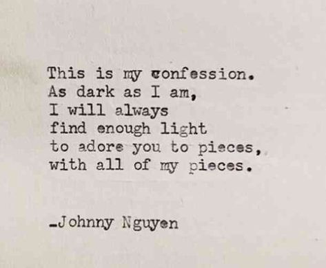 """""""This is my confession. As dark as I am, I will always find enough light to adore you to pieces, with all of my pieces."""" - Johnny Nguyen. #iloveyou #lovequotes #quotes #iloveyouquotes #soulmate Follow us on Pinterest: www.pinterest.com/yourtango"""
